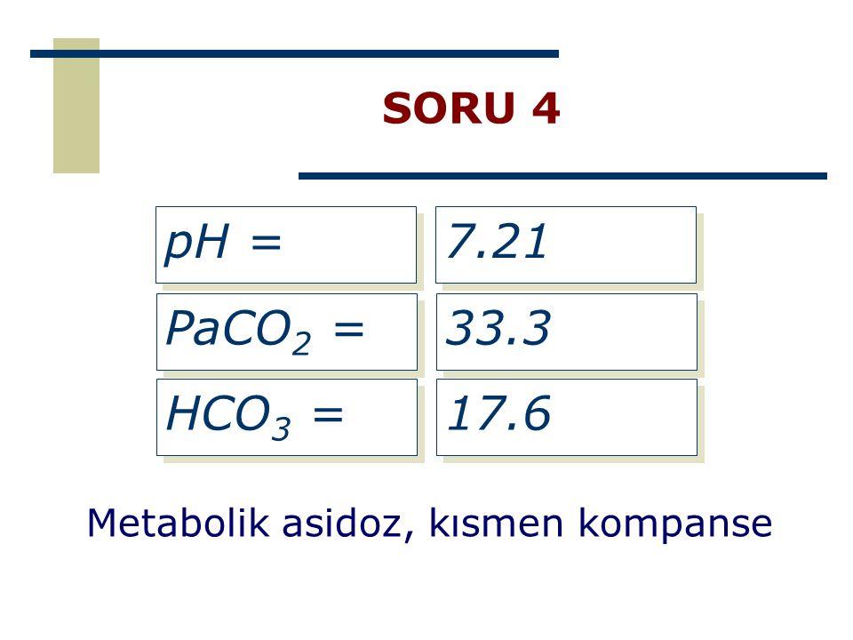 SORU 4 pH = 7.21 PaCO2 = 33.3 HCO3 = 17.6 Metabolik asidoz, kısmen kompanse