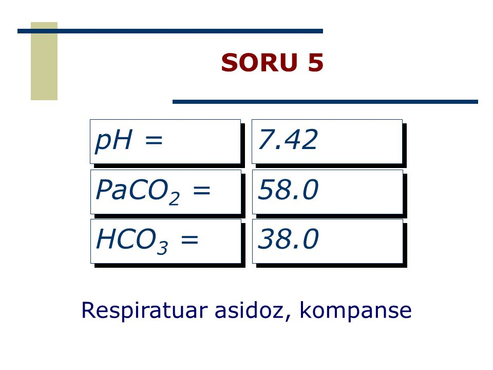 SORU 5 pH = 7.42 PaCO2 = 58.0 HCO3 = 38.0 Respiratuar asidoz, kompanse