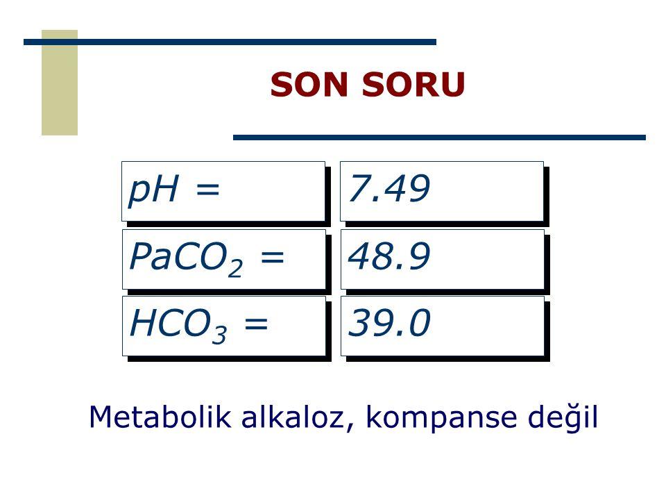 SON SORU pH = 7.49 PaCO2 = 48.9 HCO3 = 39.0 Metabolik alkaloz, kompanse değil
