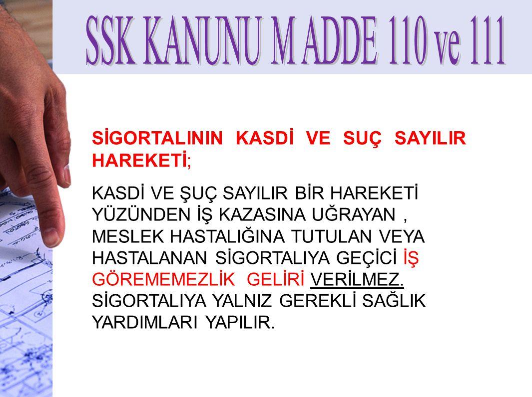 SSK KANUNU M ADDE 110 ve 111 SİGORTALININ KASDİ VE SUÇ SAYILIR HAREKETİ;
