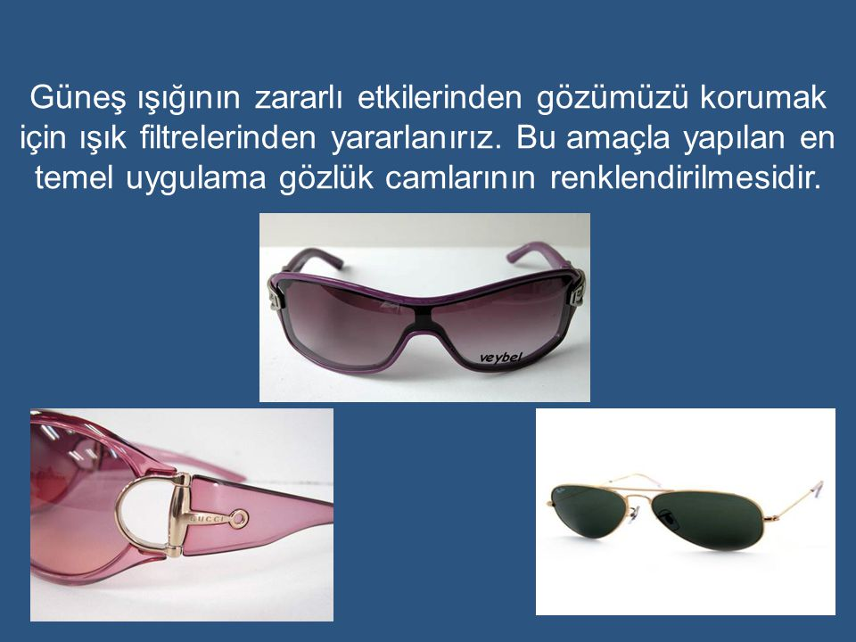 Güneş ışığının zararlı etkilerinden gözümüzü korumak için ışık filtrelerinden yararlanırız.