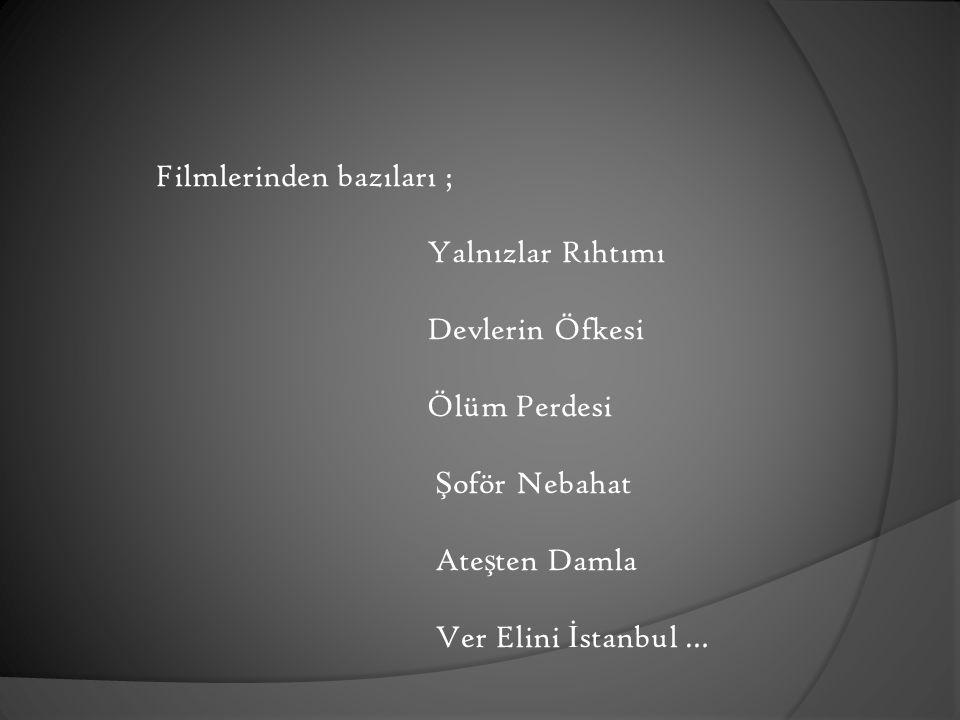 Filmlerinden bazıları ; Yalnızlar Rıhtımı Devlerin Öfkesi Ölüm Perdesi Şoför Nebahat Ateşten Damla Ver Elini İstanbul …