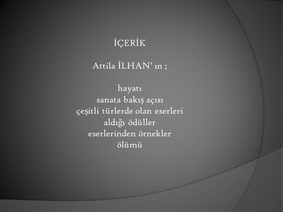 İÇERİK Attila İLHAN' ın ; hayatı sanata bakış açısı çeşitli türlerde olan eserleri aldığı ödüller eserlerinden örnekler ölümü