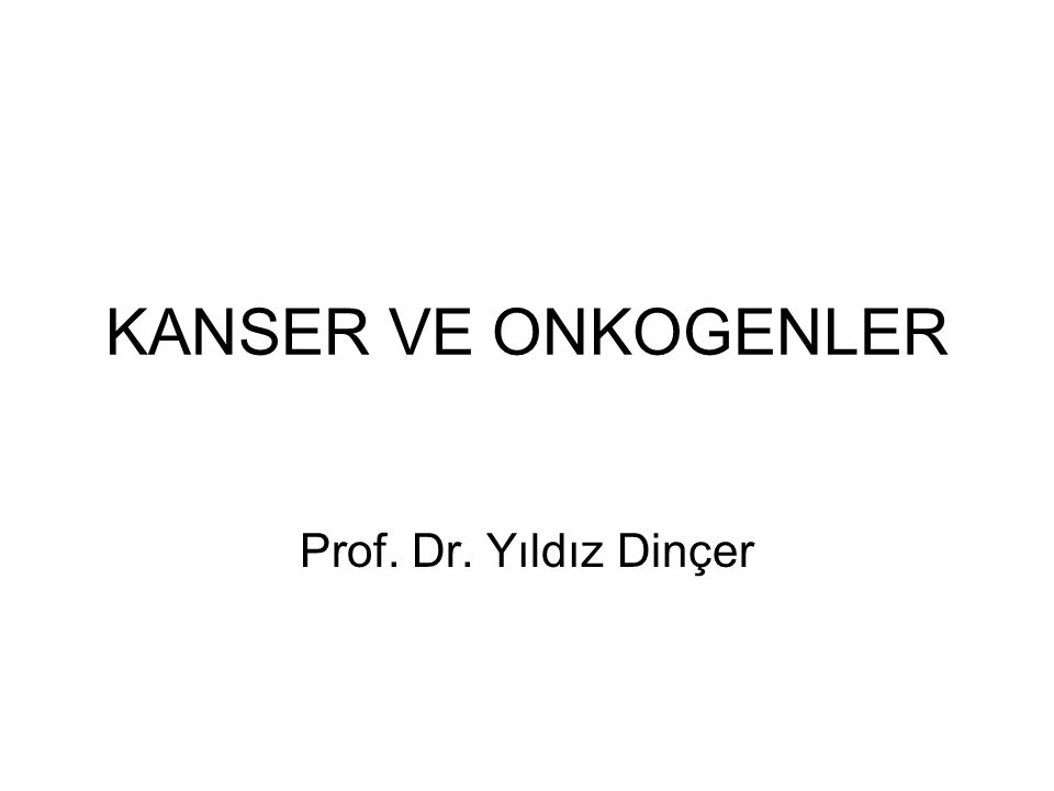 KANSER VE ONKOGENLER Prof. Dr. Yıldız Dinçer
