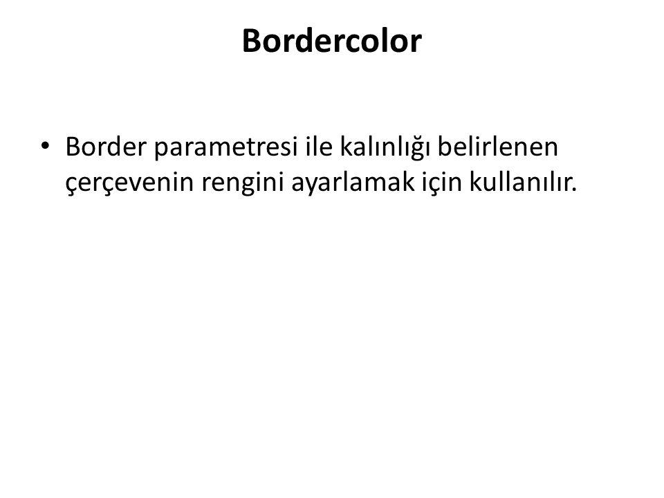 Bordercolor Border parametresi ile kalınlığı belirlenen çerçevenin rengini ayarlamak için kullanılır.