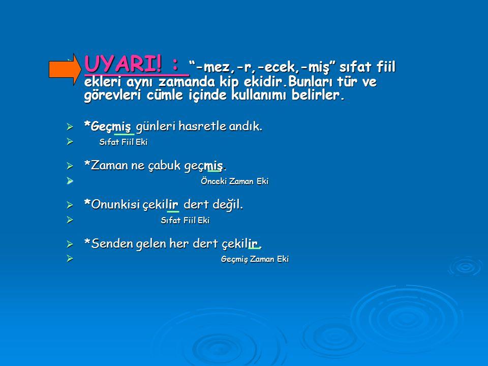 UYARI! : -mez,-r,-ecek,-miş sıfat fiil ekleri aynı zamanda kip ekidir.Bunları tür ve görevleri cümle içinde kullanımı belirler.