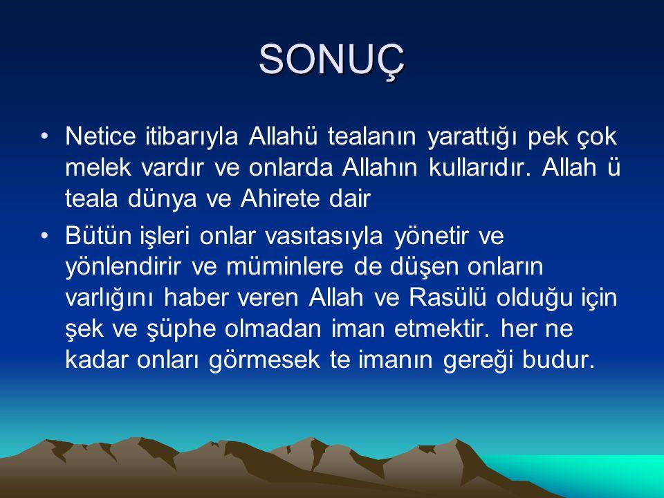 SONUÇ Netice itibarıyla Allahü tealanın yarattığı pek çok melek vardır ve onlarda Allahın kullarıdır. Allah ü teala dünya ve Ahirete dair.