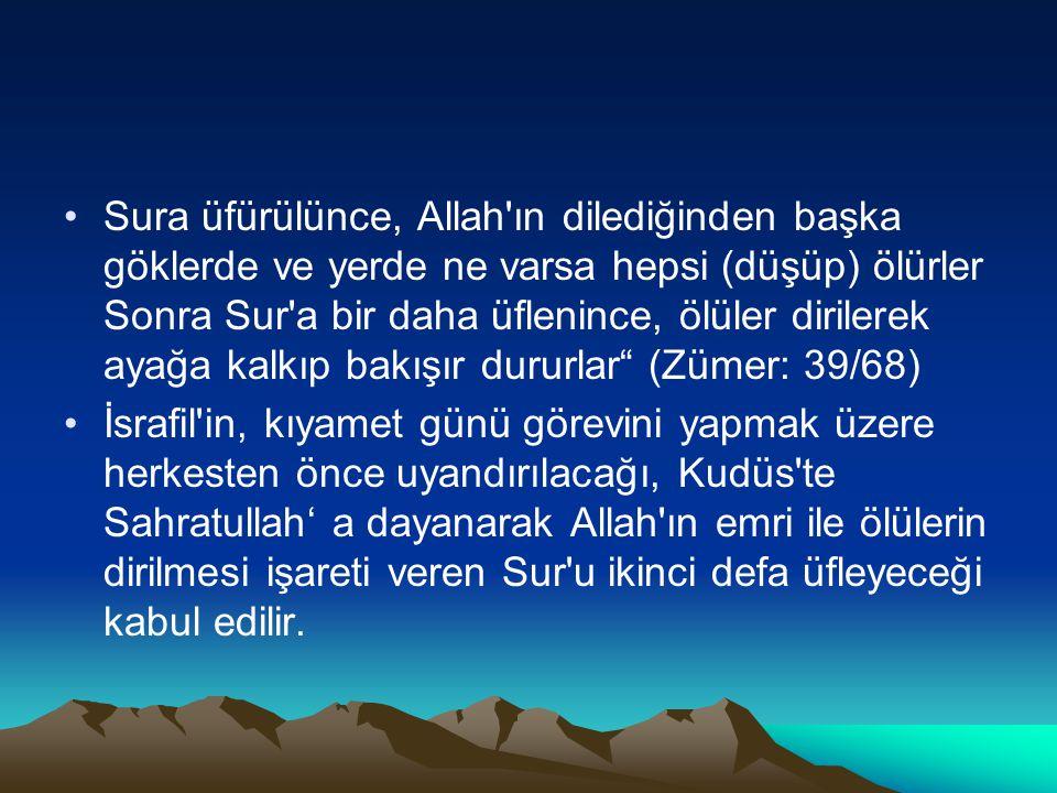 Sura üfürülünce, Allah ın dilediğinden başka göklerde ve yerde ne varsa hepsi (düşüp) ölürler Sonra Sur a bir daha üflenince, ölüler dirilerek ayağa kalkıp bakışır dururlar (Zümer: 39/68)