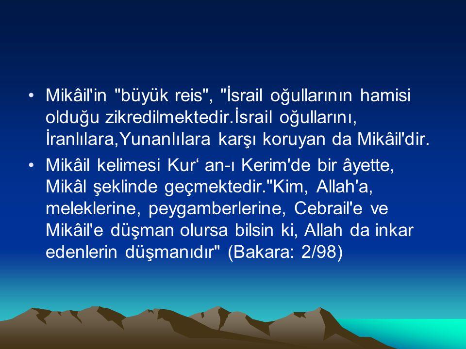 Mikâil in büyük reis , İsrail oğullarının hamisi olduğu zikredilmektedir.İsrail oğullarını, İranlılara,Yunanlılara karşı koruyan da Mikâil dir.