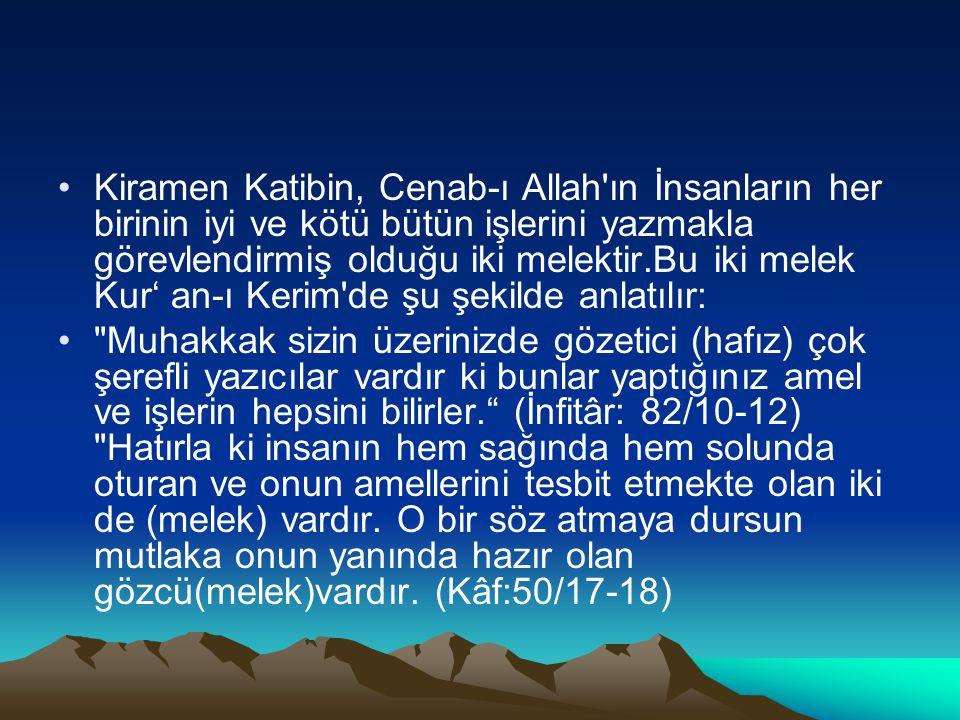 Kiramen Katibin, Cenab-ı Allah ın İnsanların her birinin iyi ve kötü bütün işlerini yazmakla görevlendirmiş olduğu iki melektir.Bu iki melek Kur' an-ı Kerim de şu şekilde anlatılır: