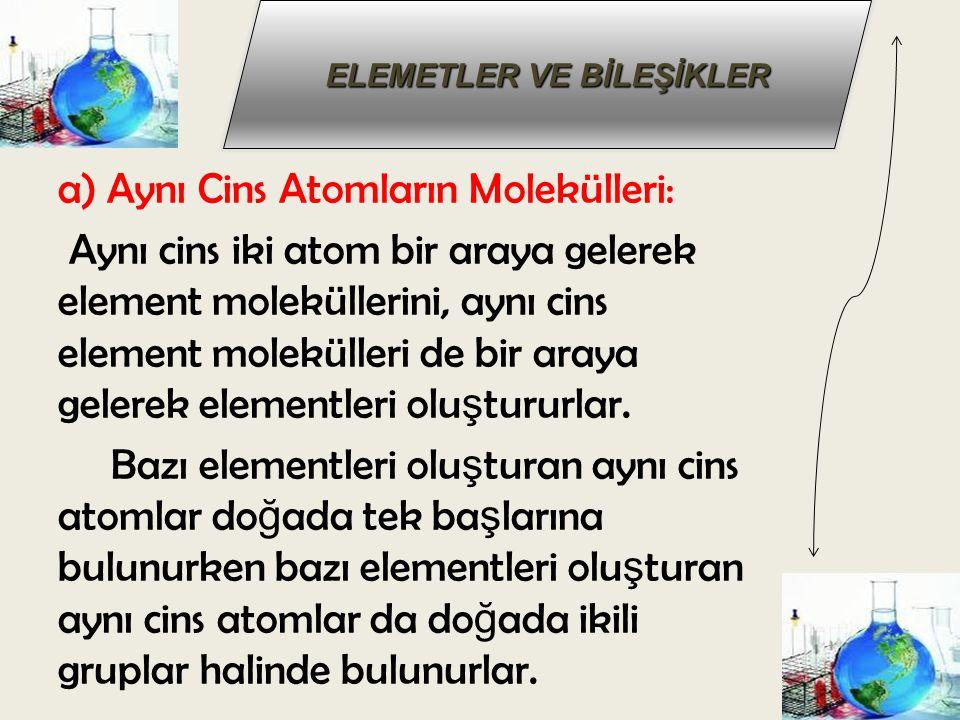a) Aynı Cins Atomların Molekülleri: Aynı cins iki atom bir araya gelerek element moleküllerini, aynı cins element molekülleri de bir araya gelerek elementleri oluştururlar.