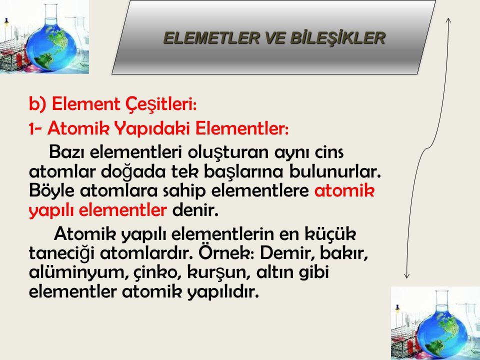 b) Element Çeşitleri: 1- Atomik Yapıdaki Elementler: