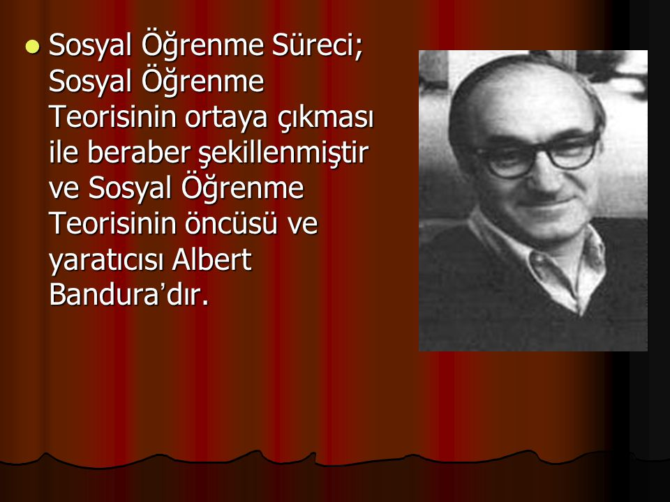 Sosyal Öğrenme Süreci; Sosyal Öğrenme Teorisinin ortaya çıkması ile beraber şekillenmiştir ve Sosyal Öğrenme Teorisinin öncüsü ve yaratıcısı Albert Bandura'dır.