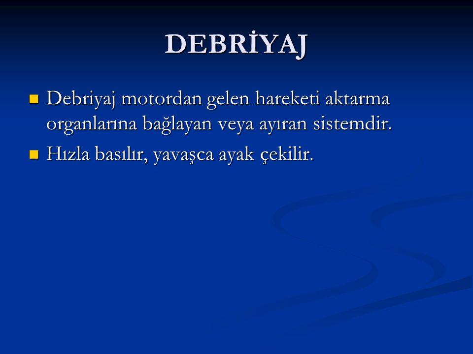 DEBRİYAJ Debriyaj motordan gelen hareketi aktarma organlarına bağlayan veya ayıran sistemdir.