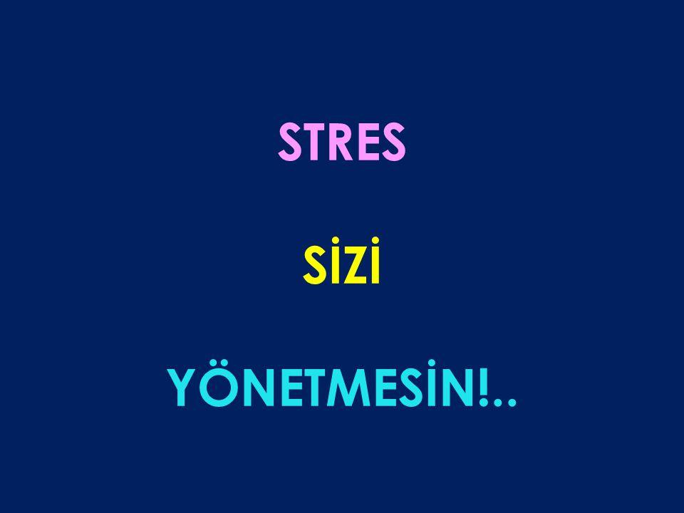 STRES SİZİ YÖNETMESİN!..