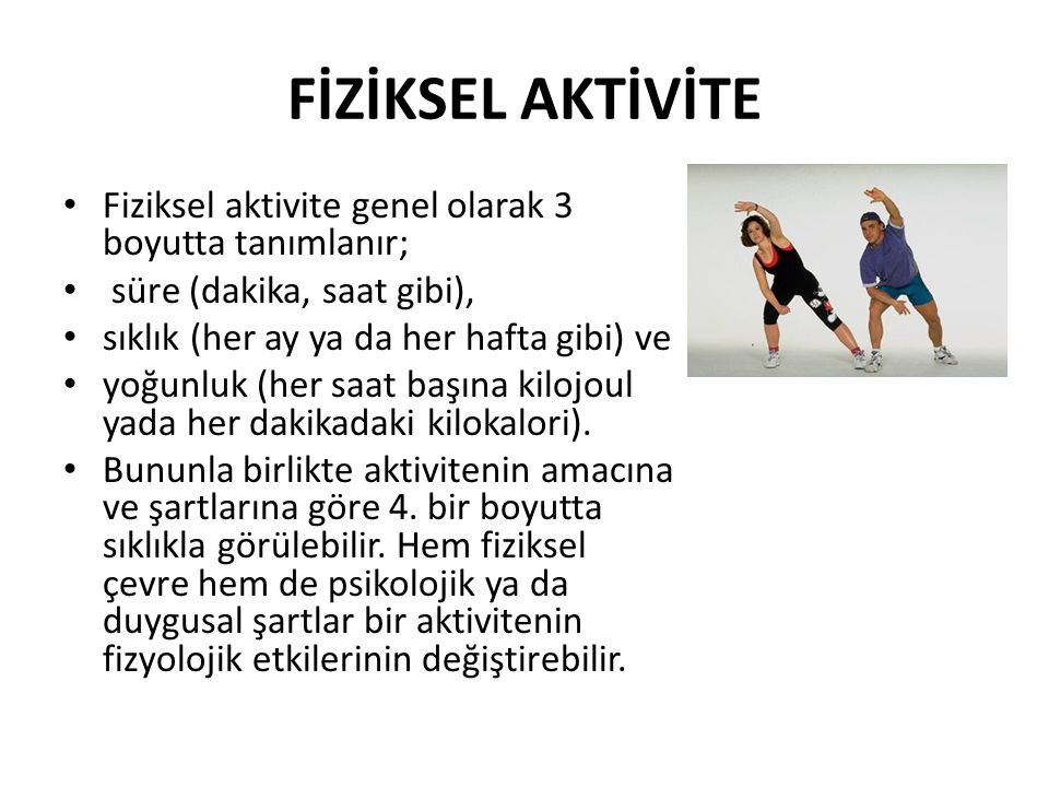 FİZİKSEL AKTİVİTE Fiziksel aktivite genel olarak 3 boyutta tanımlanır;