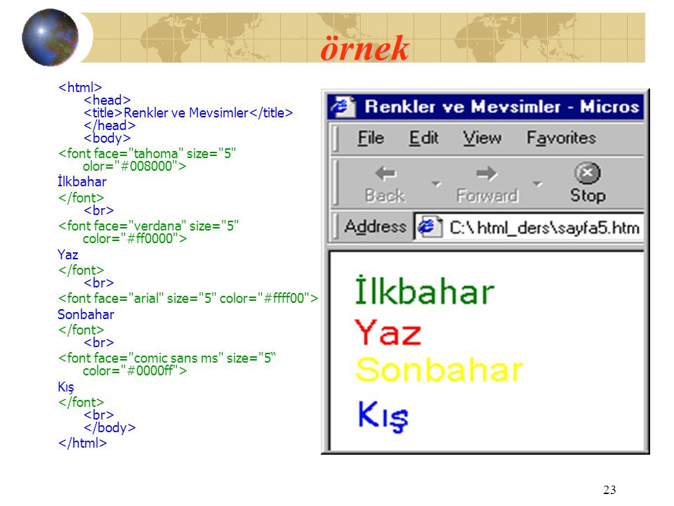 örnek <html> <head> <title>Renkler ve Mevsimler</title> </head> <body> <font face= tahoma size= 5 olor= #008000 >
