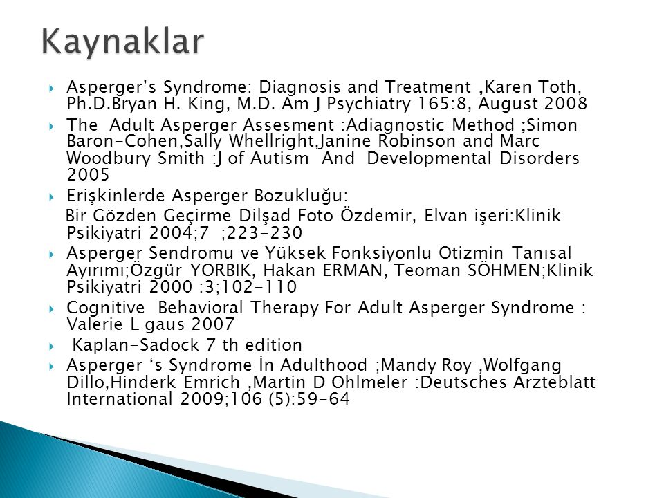 Kaynaklar Asperger's Syndrome: Diagnosis and Treatment ,Karen Toth, Ph.D.Bryan H. King, M.D. Am J Psychiatry 165:8, August 2008.