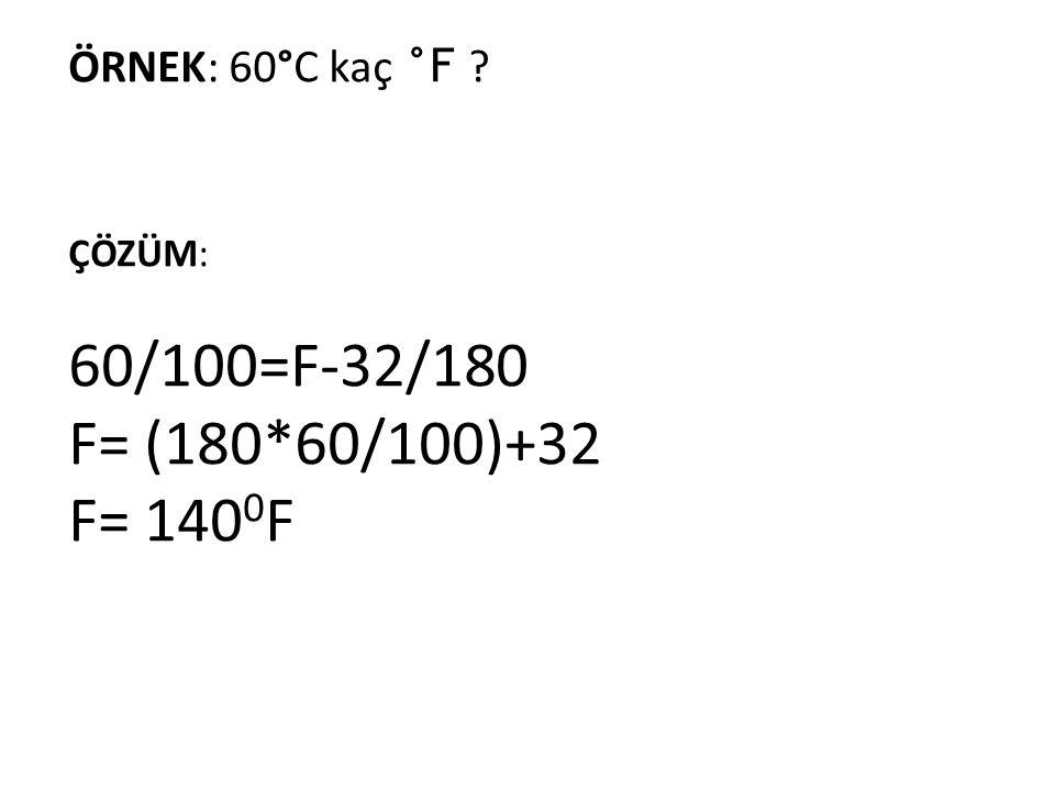 60/100=F-32/180 F= (180*60/100)+32 F= 1400F ÖRNEK: 60°C kaç °F