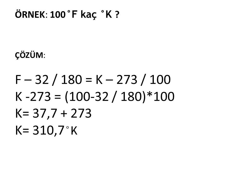 ÖRNEK: 100°F kaç °K ÇÖZÜM: F – 32 / 180 = K – 273 / 100. K -273 = (100-32 / 180)*100. K= 37,7 + 273.