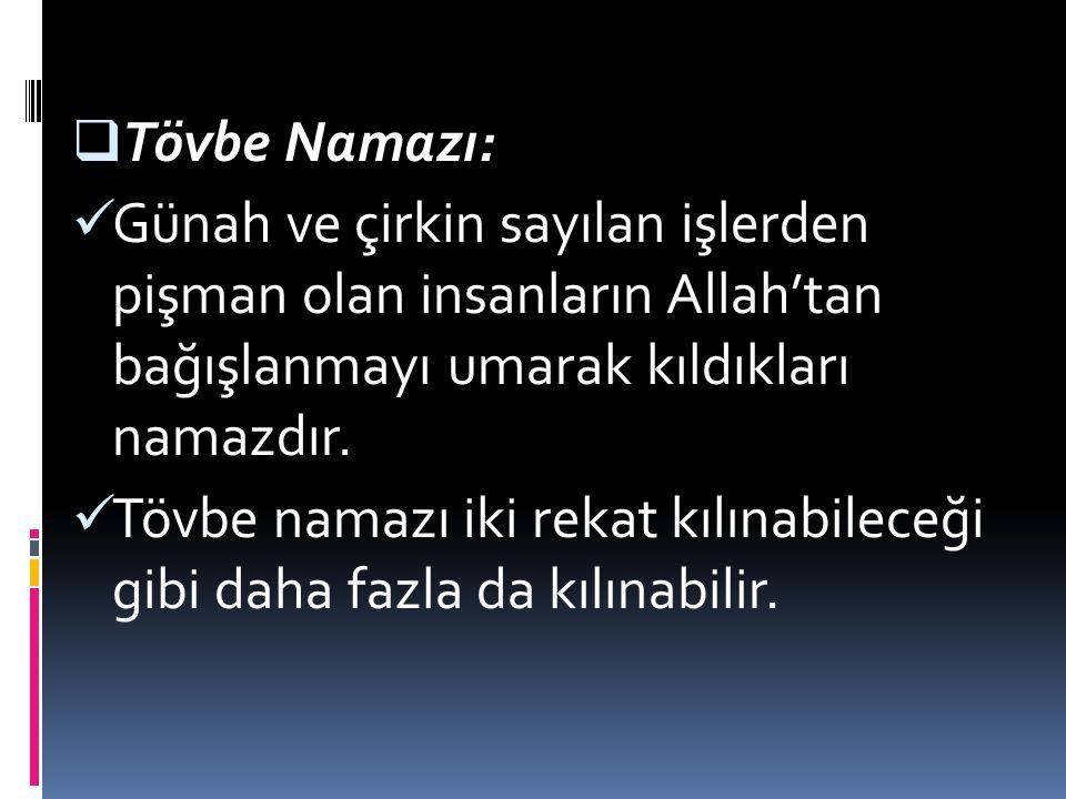 Tövbe Namazı: Günah ve çirkin sayılan işlerden pişman olan insanların Allah'tan bağışlanmayı umarak kıldıkları namazdır.