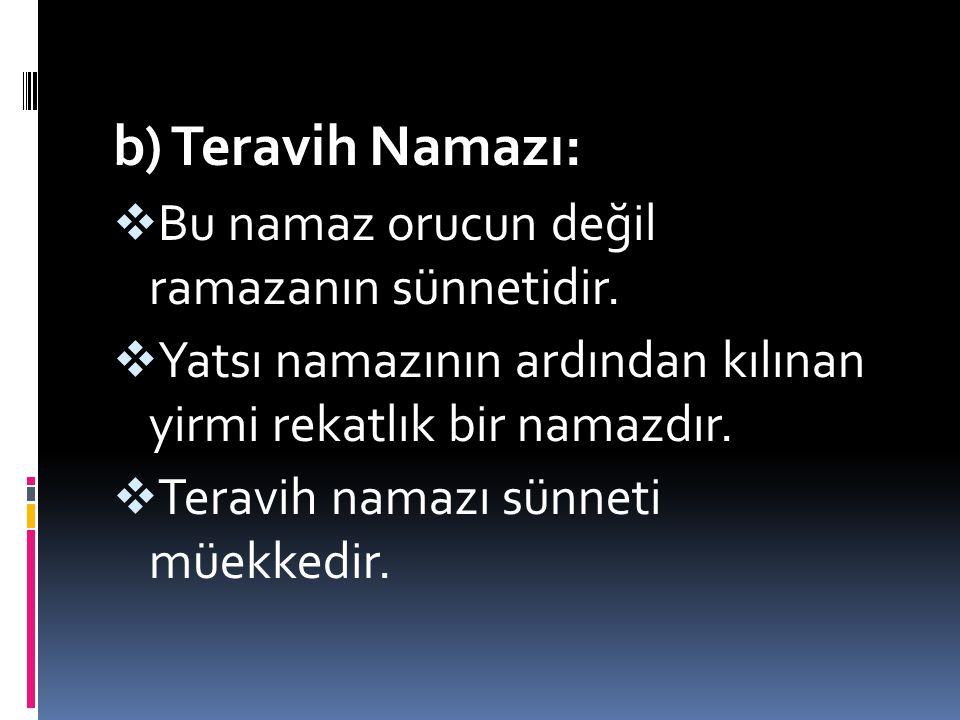 b) Teravih Namazı: Bu namaz orucun değil ramazanın sünnetidir.