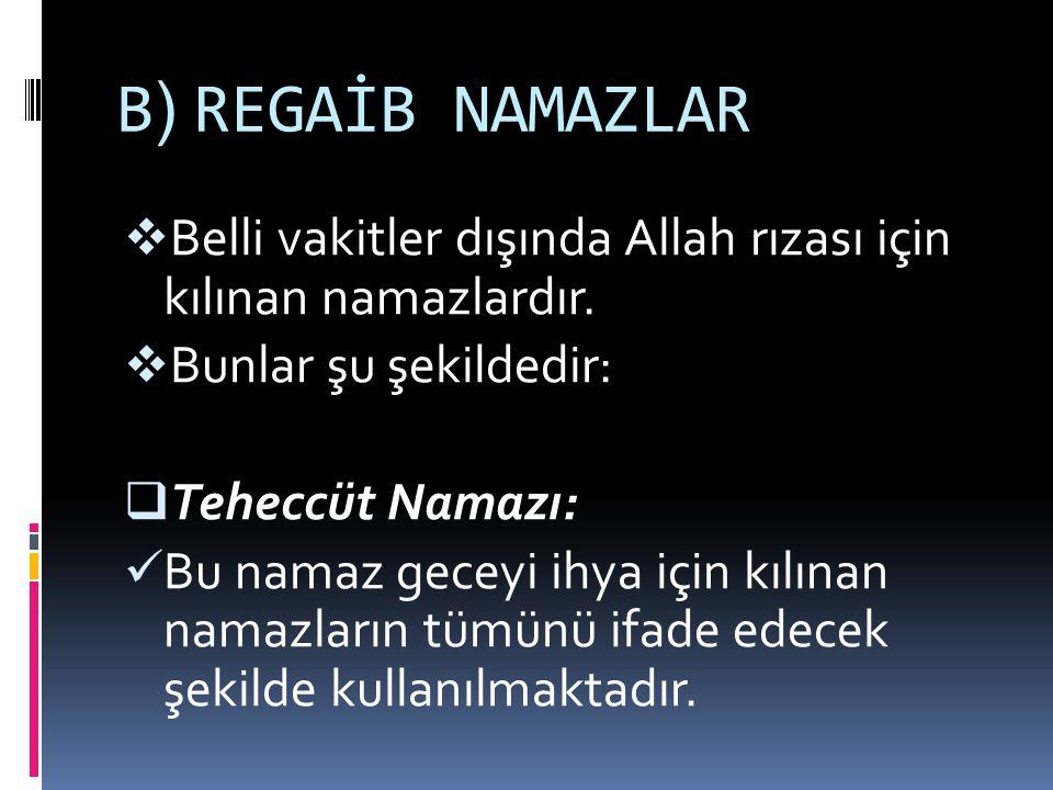 B) REGAİB NAMAZLAR Belli vakitler dışında Allah rızası için kılınan namazlardır. Bunlar şu şekildedir:
