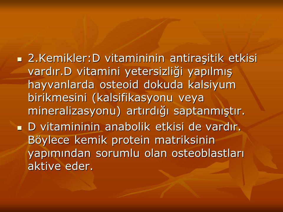 2. Kemikler:D vitamininin antiraşitik etkisi vardır