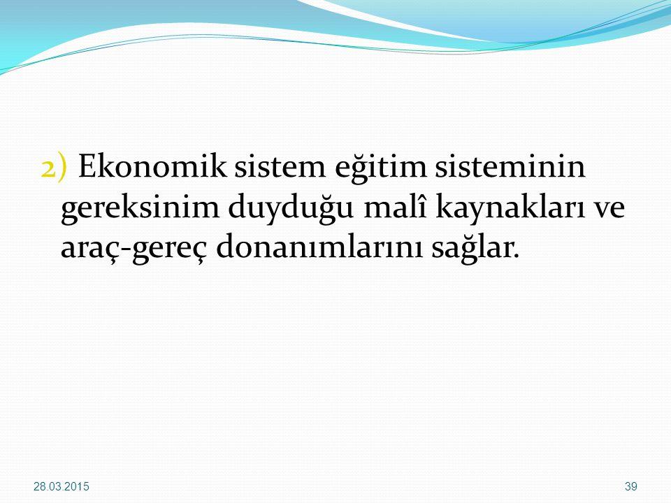 2) Ekonomik sistem eğitim sisteminin gereksinim duyduğu malî kaynakları ve araç-gereç donanımlarını sağlar.