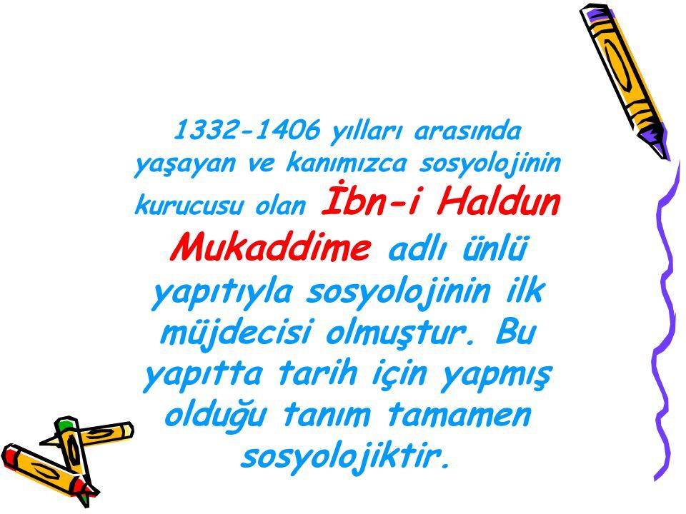 1332-1406 yılları arasında yaşayan ve kanımızca sosyolojinin kurucusu olan İbn-i Haldun Mukaddime adlı ünlü yapıtıyla sosyolojinin ilk müjdecisi olmuştur.