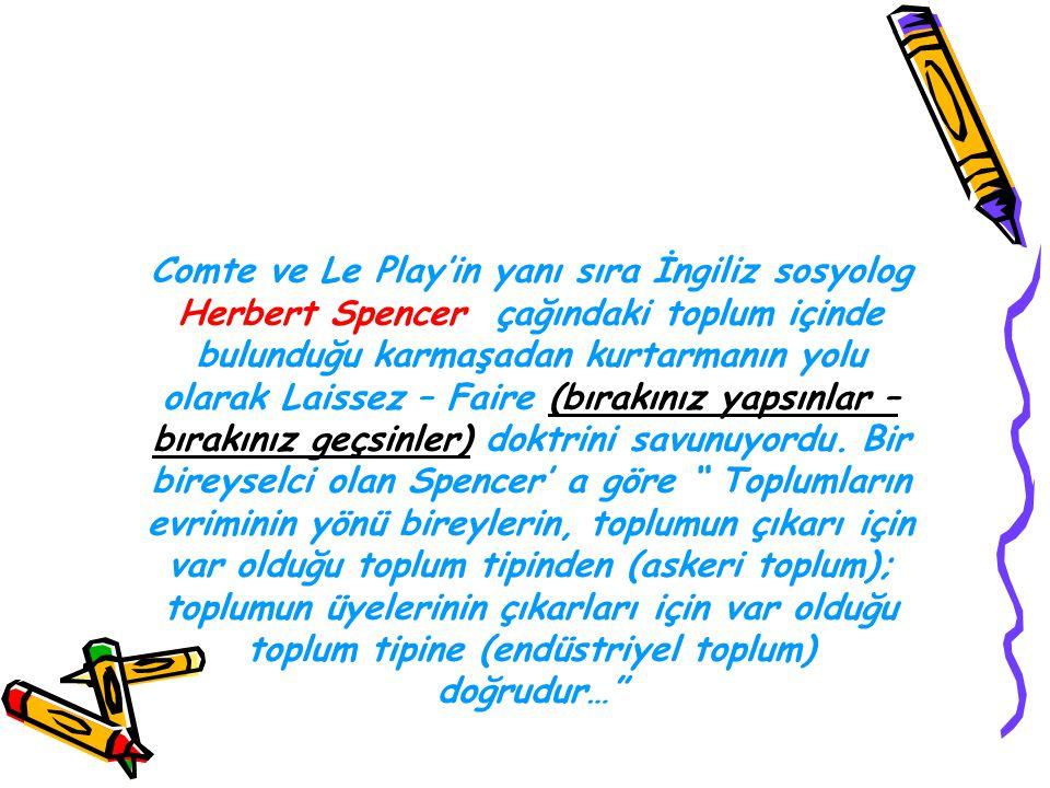 Comte ve Le Play'in yanı sıra İngiliz sosyolog Herbert Spencer çağındaki toplum içinde bulunduğu karmaşadan kurtarmanın yolu olarak Laissez – Faire (bırakınız yapsınlar – bırakınız geçsinler) doktrini savunuyordu.