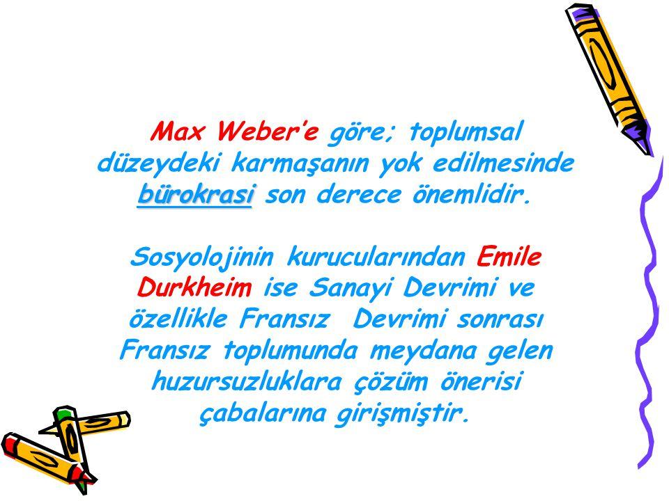 Max Weber'e göre; toplumsal düzeydeki karmaşanın yok edilmesinde bürokrasi son derece önemlidir.