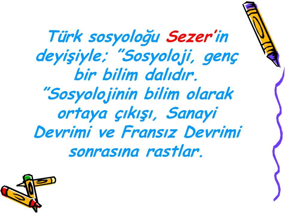 Türk sosyoloğu Sezer'in deyişiyle; Sosyoloji, genç bir bilim dalıdır