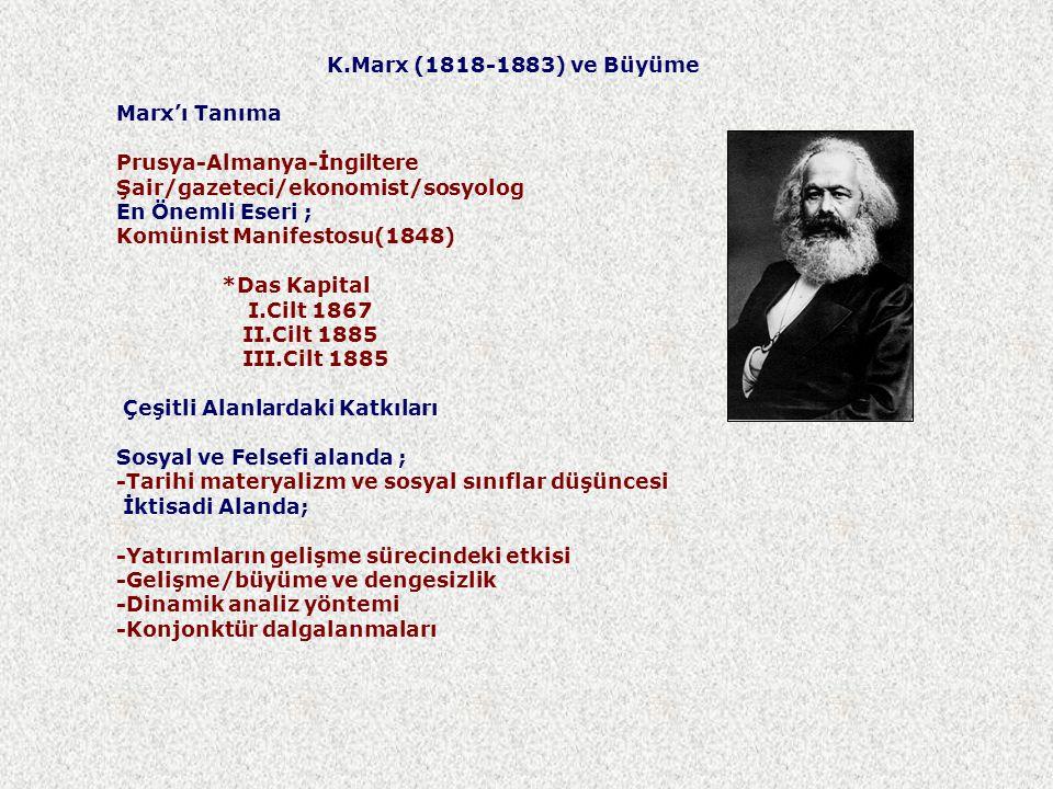 K.Marx (1818-1883) ve Büyüme Marx'ı Tanıma Prusya-Almanya-İngiltere Şair/gazeteci/ekonomist/sosyolog En Önemli Eseri ; Komünist Manifestosu(1848) *Das Kapital I.Cilt 1867 II.Cilt 1885 III.Cilt 1885 Çeşitli Alanlardaki Katkıları Sosyal ve Felsefi alanda ; -Tarihi materyalizm ve sosyal sınıflar düşüncesi İktisadi Alanda; -Yatırımların gelişme sürecindeki etkisi -Gelişme/büyüme ve dengesizlik -Dinamik analiz yöntemi -Konjonktür dalgalanmaları