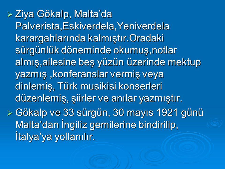 Ziya Gökalp, Malta'da Palverista,Eskiverdela,Yeniverdela karargahlarında kalmıştır.Oradaki sürgünlük döneminde okumuş,notlar almış,ailesine beş yüzün üzerinde mektup yazmış ,konferanslar vermiş veya dinlemiş, Türk musikisi konserleri düzenlemiş, şiirler ve anılar yazmıştır.
