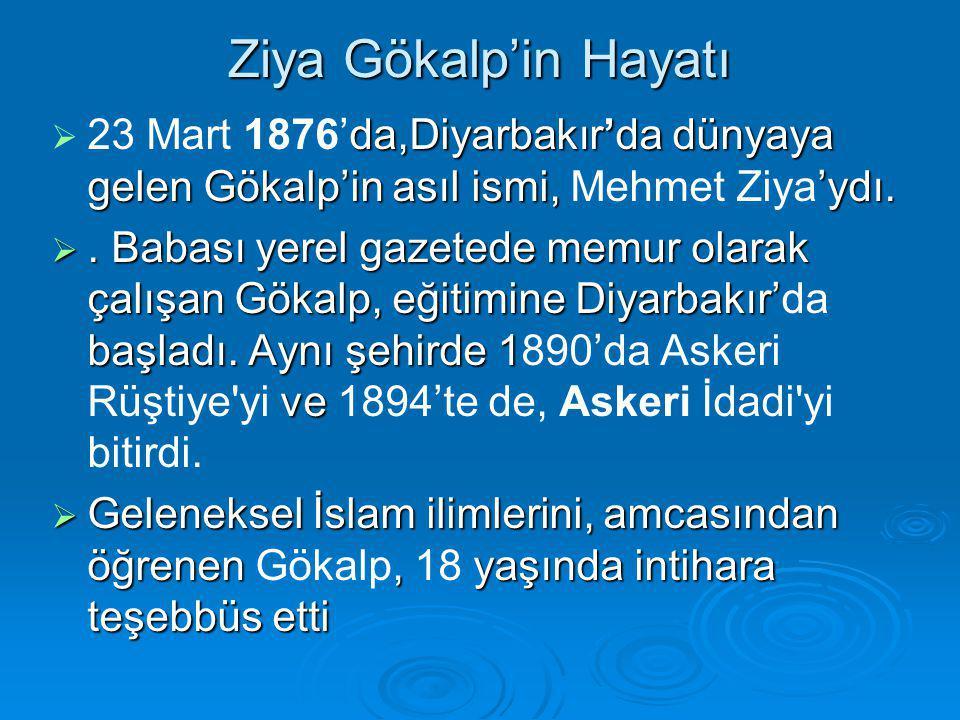 Ziya Gökalp'in Hayatı 23 Mart 1876'da,Diyarbakır'da dünyaya gelen Gökalp'in asıl ismi, Mehmet Ziya'ydı.