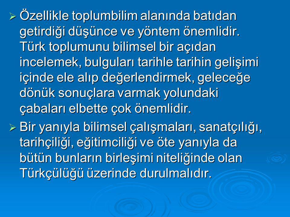 Özellikle toplumbilim alanında batıdan getirdiği düşünce ve yöntem önemlidir. Türk toplumunu bilimsel bir açıdan incelemek, bulguları tarihle tarihin gelişimi içinde ele alıp değerlendirmek, geleceğe dönük sonuçlara varmak yolundaki çabaları elbette çok önemlidir.