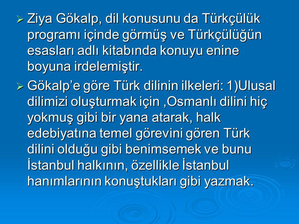 Ziya Gökalp, dil konusunu da Türkçülük programı içinde görmüş ve Türkçülüğün esasları adlı kitabında konuyu enine boyuna irdelemiştir.