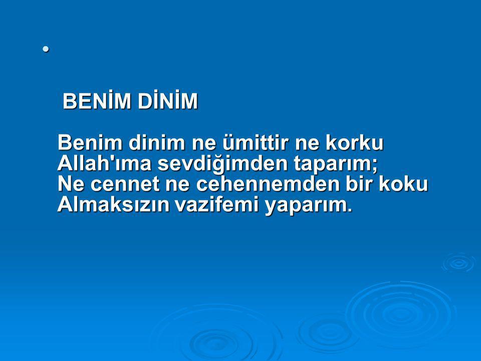 BENİM DİNİM Benim dinim ne ümittir ne korku Allah ıma sevdiğimden taparım; Ne cennet ne cehennemden bir koku Almaksızın vazifemi yaparım.