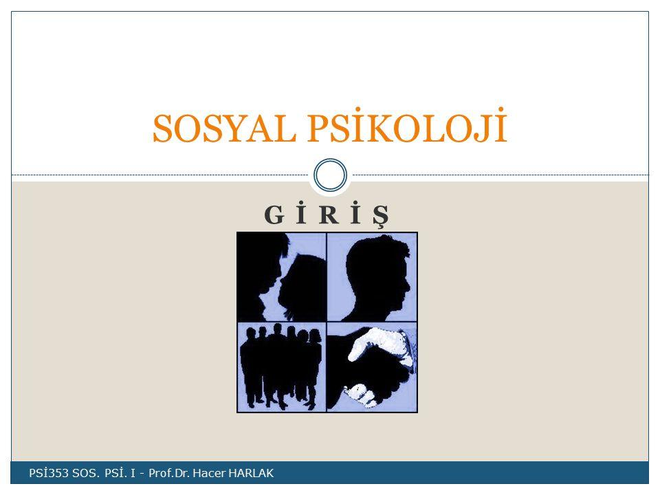 SOSYAL PSİKOLOJİ G İ R İ Ş PSİ353 SOS. PSİ. I - Prof.Dr. Hacer HARLAK