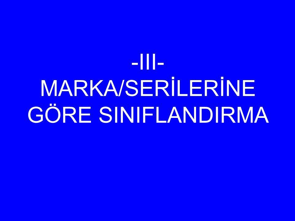 -III- MARKA/SERİLERİNE GÖRE SINIFLANDIRMA