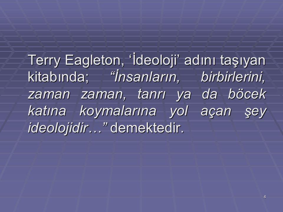 Terry Eagleton, 'İdeoloji' adını taşıyan kitabında; İnsanların, birbirlerini, zaman zaman, tanrı ya da böcek katına koymalarına yol açan şey ideolojidir… demektedir.