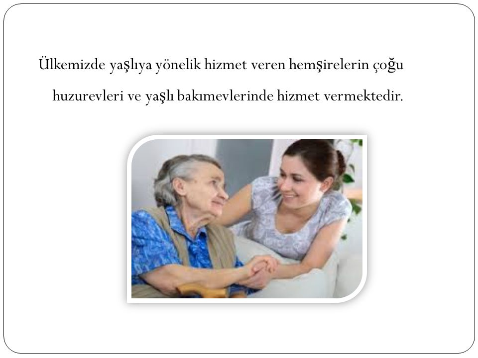 Ülkemizde yaşlıya yönelik hizmet veren hemşirelerin çoğu huzurevleri ve yaşlı bakımevlerinde hizmet vermektedir.