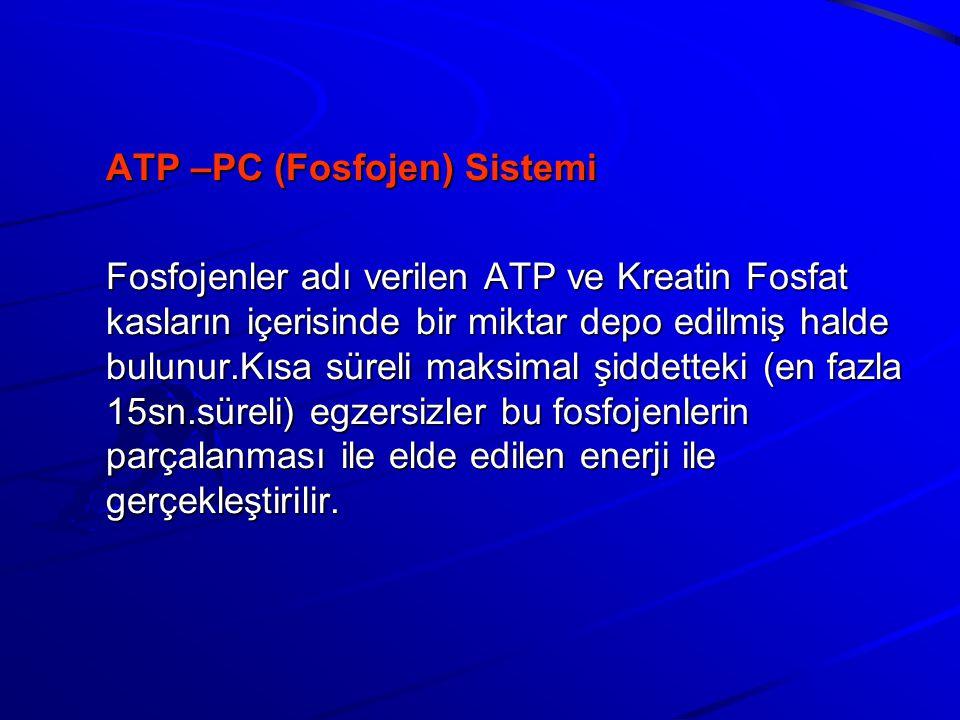 ATP –PC (Fosfojen) Sistemi Fosfojenler adı verilen ATP ve Kreatin Fosfat kasların içerisinde bir miktar depo edilmiş halde bulunur.Kısa süreli maksimal şiddetteki (en fazla 15sn.süreli) egzersizler bu fosfojenlerin parçalanması ile elde edilen enerji ile gerçekleştirilir.
