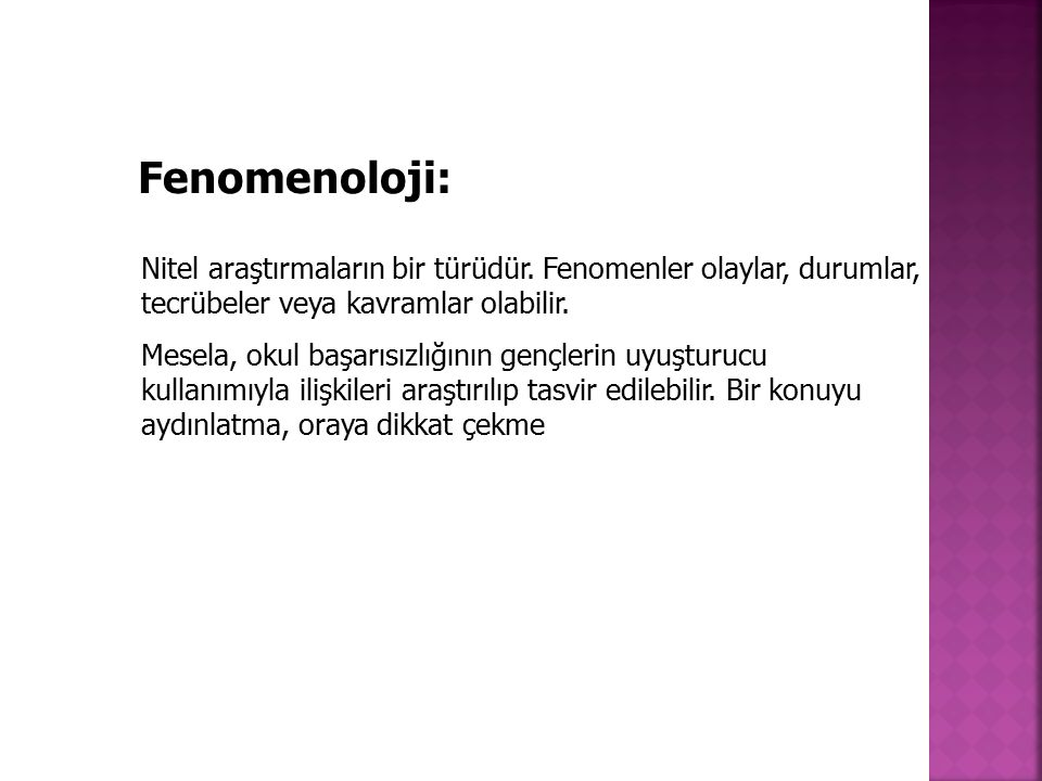 Fenomenoloji: Nitel araştırmaların bir türüdür. Fenomenler olaylar, durumlar, tecrübeler veya kavramlar olabilir.
