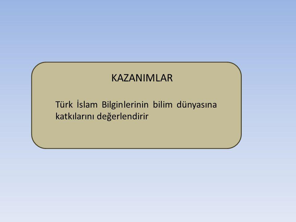 KAZANIMLAR Türk İslam Bilginlerinin bilim dünyasına katkılarını değerlendirir