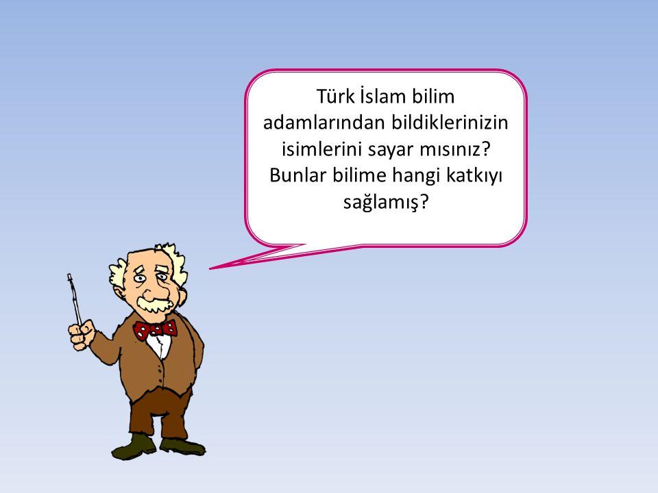 Türk İslam bilim adamlarından bildiklerinizin isimlerini sayar mısınız
