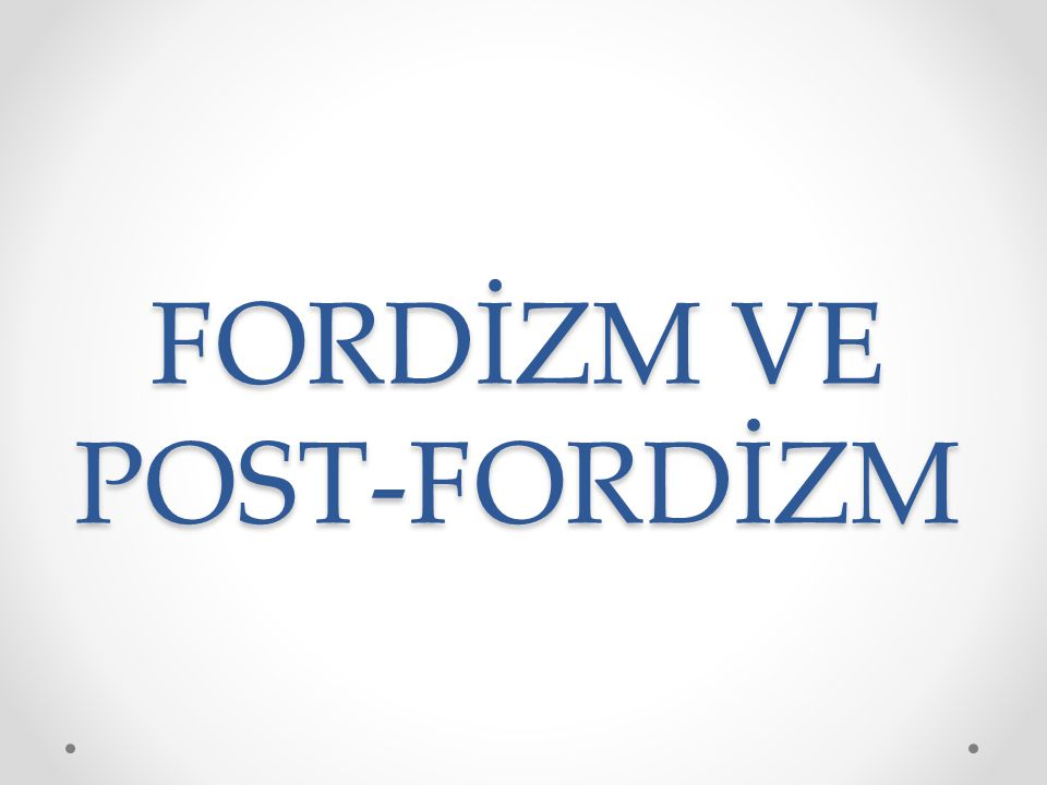 FORDİZM VE POST-FORDİZM