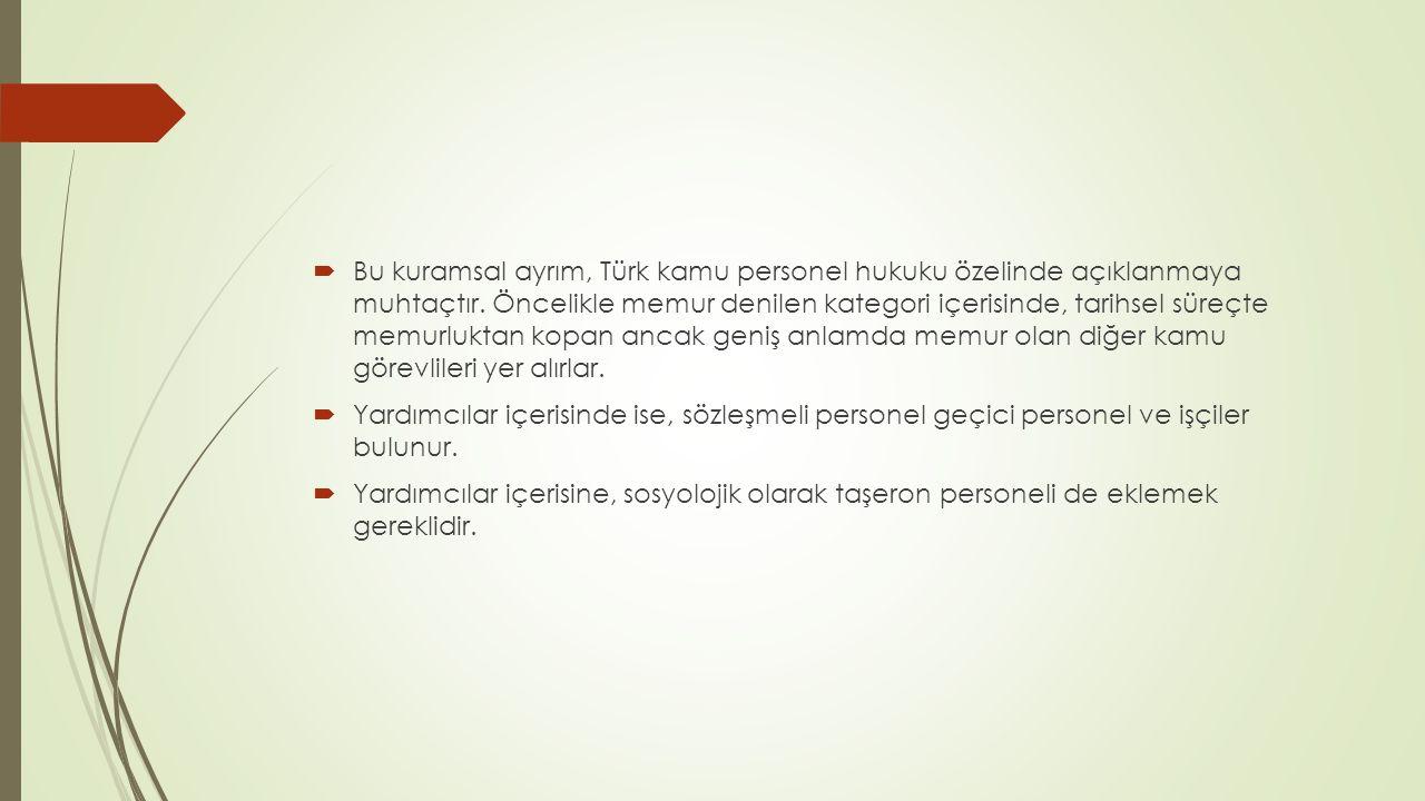 Bu kuramsal ayrım, Türk kamu personel hukuku özelinde açıklanmaya muhtaçtır. Öncelikle memur denilen kategori içerisinde, tarihsel süreçte memurluktan kopan ancak geniş anlamda memur olan diğer kamu görevlileri yer alırlar.