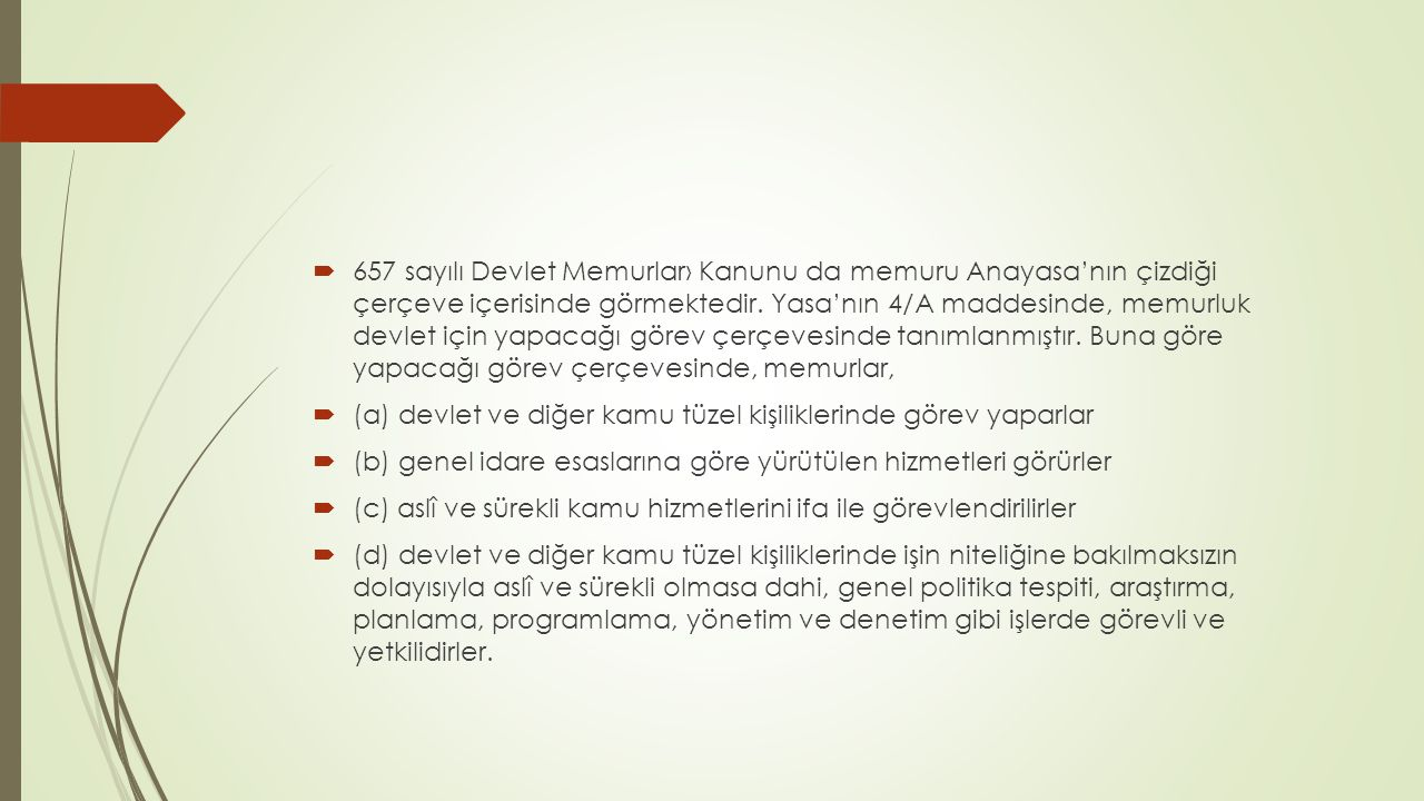 657 sayılı Devlet Memurlar› Kanunu da memuru Anayasa'nın çizdiği çerçeve içerisinde görmektedir. Yasa'nın 4/A maddesinde, memurluk devlet için yapacağı görev çerçevesinde tanımlanmıştır. Buna göre yapacağı görev çerçevesinde, memurlar,